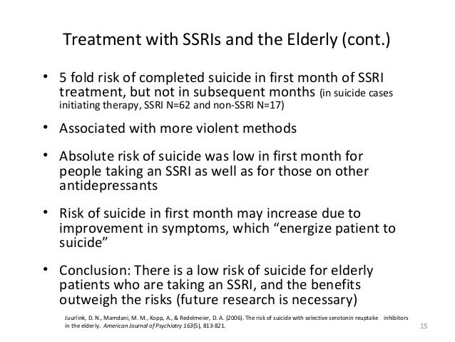 15 Treatment with SSRIs and the Elderly (cont.) • 5 fold risk of completed suicide in first month of SSRI treatment, but n...