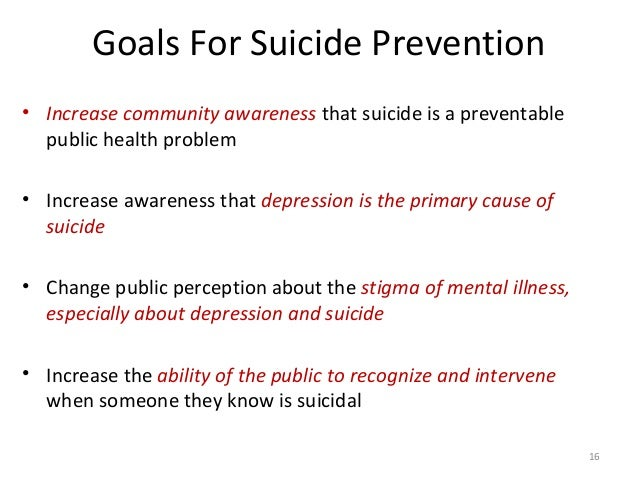 16 Goals For Suicide Prevention • Increase community awareness that suicide is a preventable public health problem • Incre...
