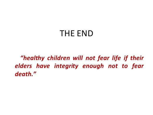 """THE END """"healthy children will not fear life if their elders have integrity enough not to fear death."""""""