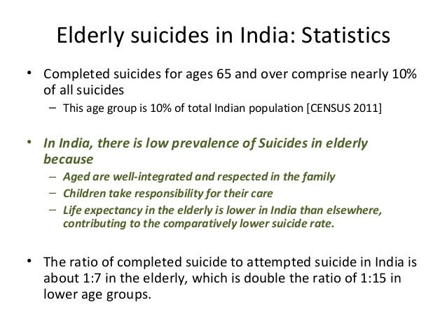 Elderly suicides in India: Statistics • Completed suicides for ages 65 and over comprise nearly 10% of all suicides – This...