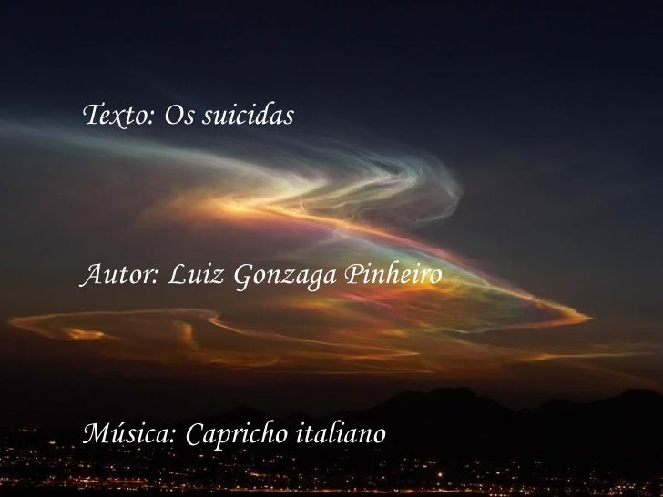 Texto: Os suicidasAutor: Luiz Gonzaga PinheiroMúsica: Capricho italiano