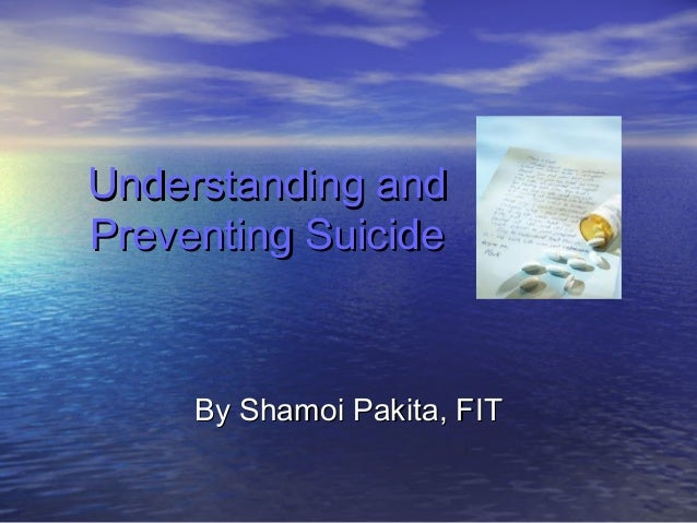 Understanding andUnderstanding and Preventing SuicidePreventing Suicide By Shamoi Pakita, FITBy Shamoi Pakita, FIT