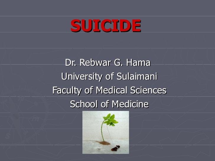 SUICIDE Dr. Rebwar G. Hama  University of Sulaimani Faculty of Medical Sciences School of Medicine