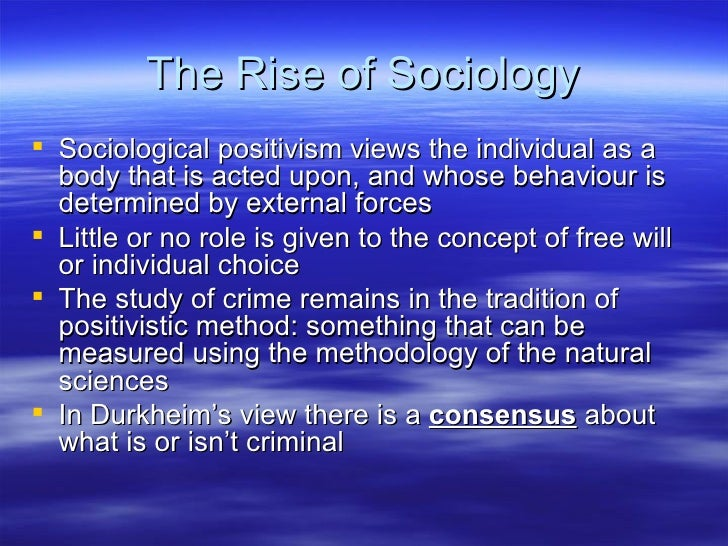 The Rise of Sociology <ul><li>Sociological positivism views the individual as a body that is acted upon, and whose behavio...