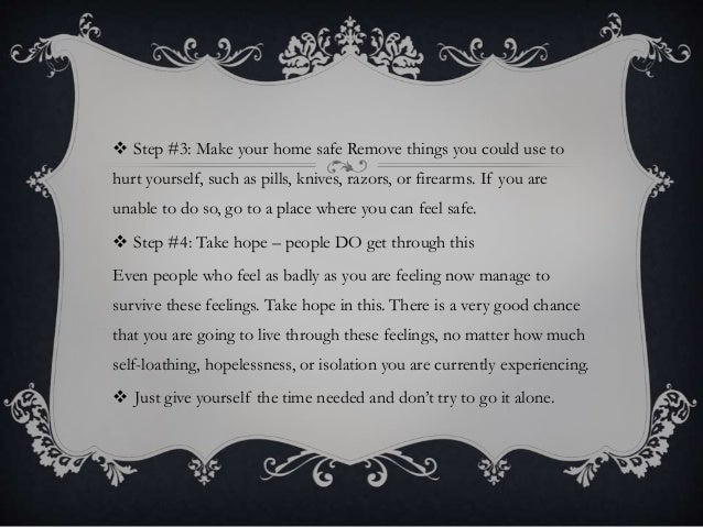  Step #3: Make your home safe Remove things you could use to hurt yourself, such as pills, knives, razors, or firearms. I...