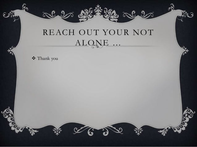 REACH OUT YOUR NOT ALONE …  Thank you