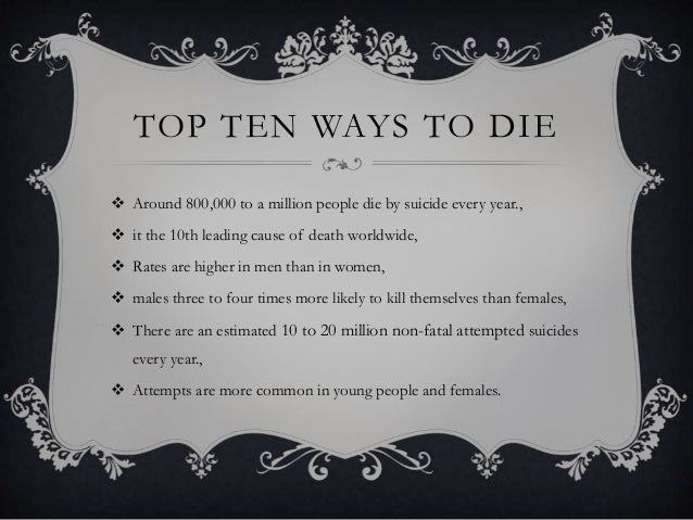 TOP TEN WAYS TO DIE  Around 800,000 to a million people die by suicide every year.,  it the 10th leading cause of death ...