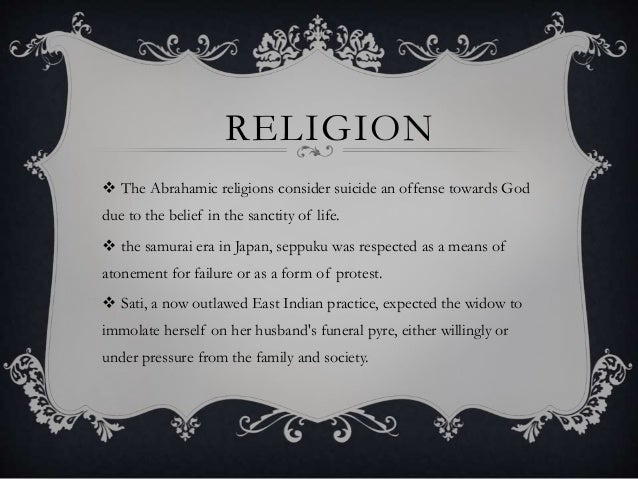RELIGION  The Abrahamic religions consider suicide an offense towards God due to the belief in the sanctity of life.  th...