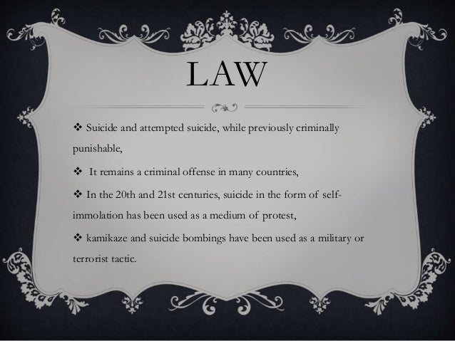 LAW  Suicide and attempted suicide, while previously criminally punishable,  It remains a criminal offense in many count...