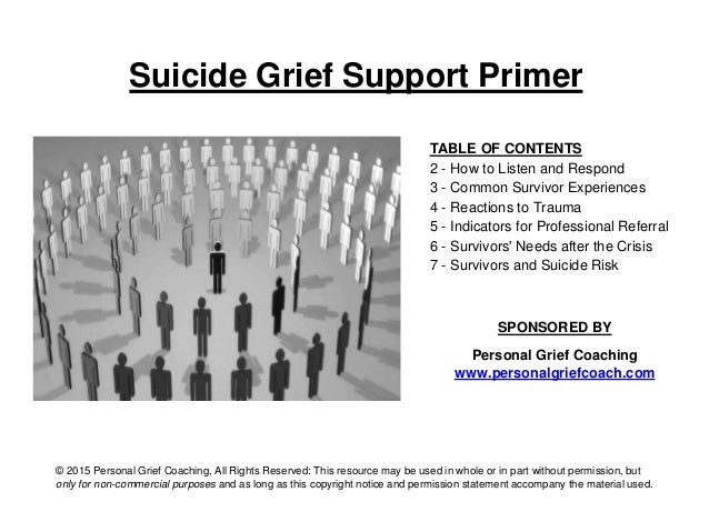 Suicide Grief Support Primer TABLE OF CONTENTS 2 - How to Listen and Respond 3 - Common Survivor Experiences 4 - Reactions...