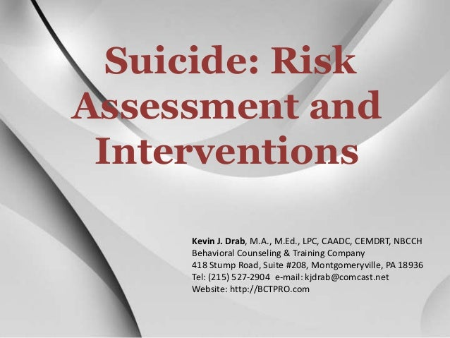 Suicide: Risk Assessment and Interventions Kevin J. Drab, M.A., M.Ed., LPC, CAADC, CEMDRT, NBCCH Behavioral Counseling & T...