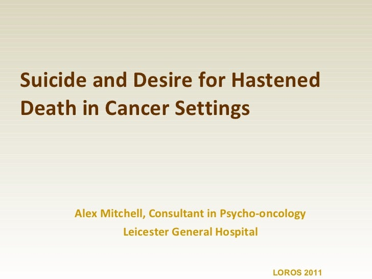 Suicide and Desire for Hastened Death in Cancer Settings Alex Mitchell, Consultant in Psycho-oncology Leicester General Ho...