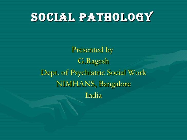 Social Pathology   <ul><li>Presented by  </li></ul><ul><li>G.Ragesh </li></ul><ul><li>Dept. of Psychiatric Social Work </l...