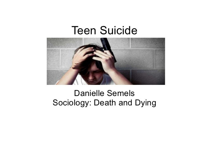 Teen Suicide Danielle Semels Sociology: Death and Dying