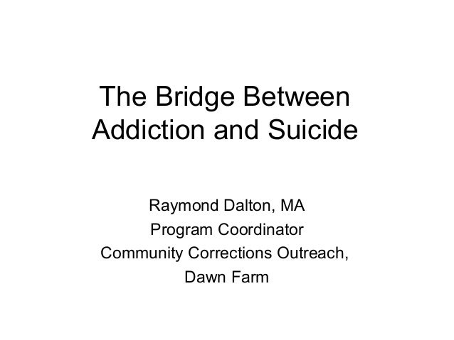 The Bridge BetweenAddiction and Suicide    Raymond Dalton, MA    Program CoordinatorCommunity Corrections Outreach,       ...