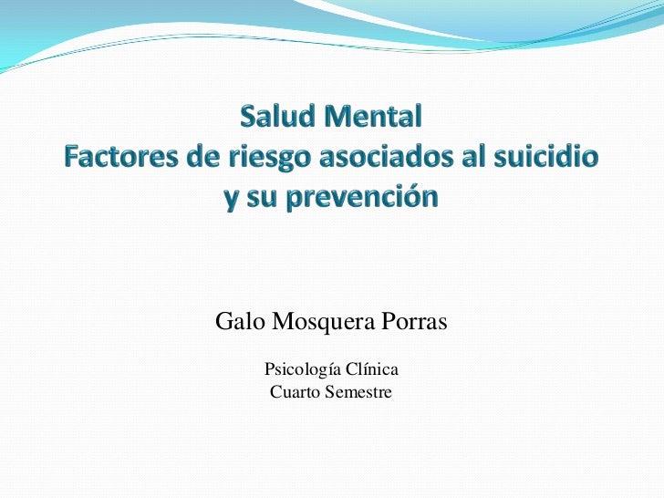 Salud MentalFactores de riesgo asociados al suicidio y su prevención<br />Galo Mosquera Porras<br />Psicología Clínica<br ...