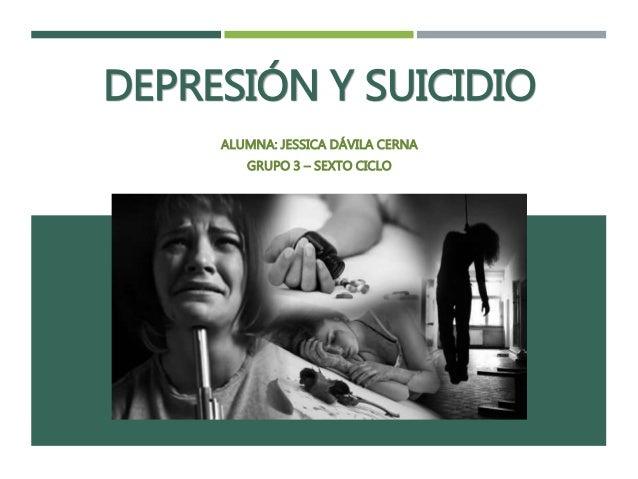 DEPRESIÓN Y SUICIDIO ALUMNA: JESSICA DÁVILA CERNA GRUPO 3 – SEXTO CICLO