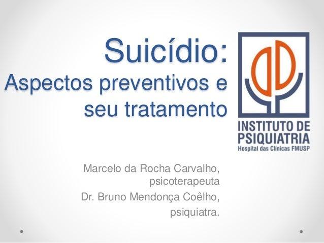 Suicídio: Aspectos preventivos e seu tratamento Marcelo da Rocha Carvalho, psicoterapeuta Dr. Bruno Mendonça Coêlho, psiqu...