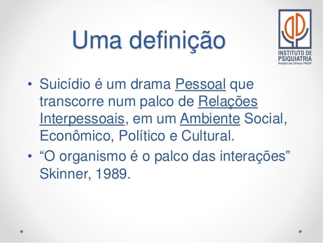 Uma definição • Suicídio é um drama Pessoal que transcorre num palco de Relações Interpessoais, em um Ambiente Social, Eco...
