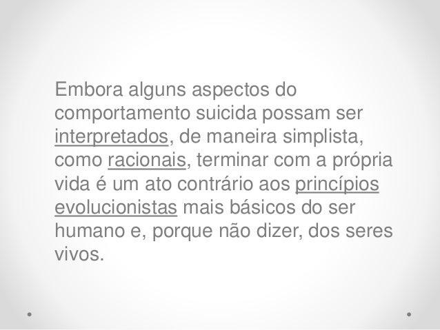 Embora alguns aspectos do comportamento suicida possam ser interpretados, de maneira simplista, como racionais, terminar c...