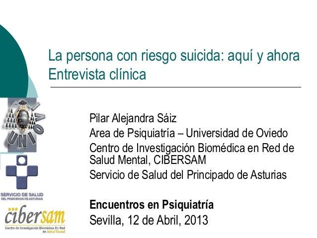 La persona con riesgo suicida: aquí y ahoraEntrevista clínicaPilar Alejandra SáizArea de Psiquiatría – Universidad de Ovie...