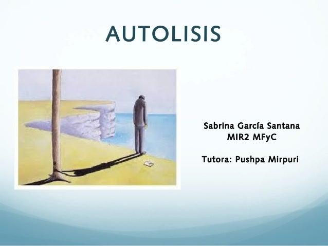 AUTOLISIS  Sabrina García Santana MIR2 MFyC Tutora: Pushpa Mirpuri