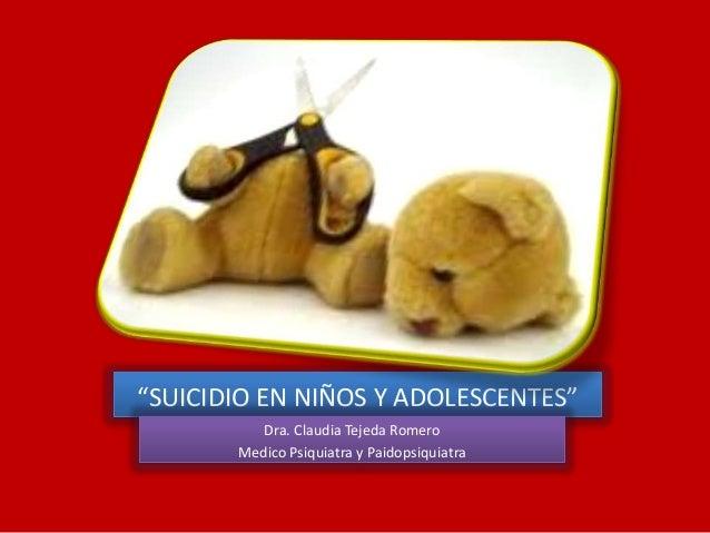 """""""SUICIDIO EN NIÑOS Y ADOLESCENTES"""" Dra. Claudia Tejeda Romero Medico Psiquiatra y Paidopsiquiatra"""
