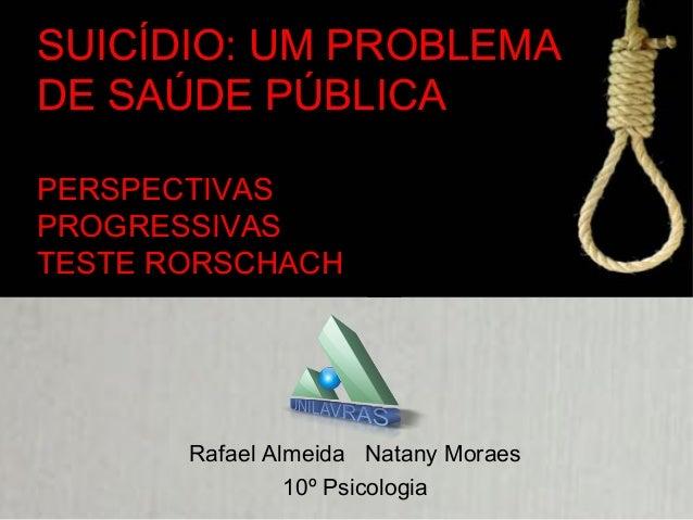 SUICÍDIO: UM PROBLEMA DE SAÚDE PÚBLICA PERSPECTIVAS PROGRESSIVAS TESTE RORSCHACH Rafael Almeida Natany Moraes 10º Psicolog...