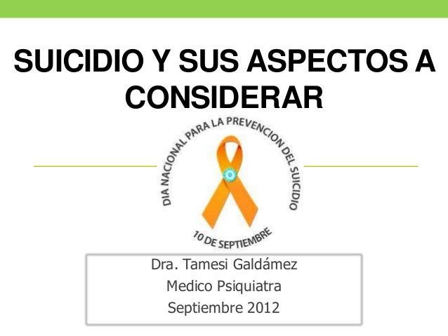 SUICIDIO Y SUS ASPECTOS A       CONSIDERAR        Dra. Tamesi Galdámez          Medico Psiquiatra          Septiembre 2012