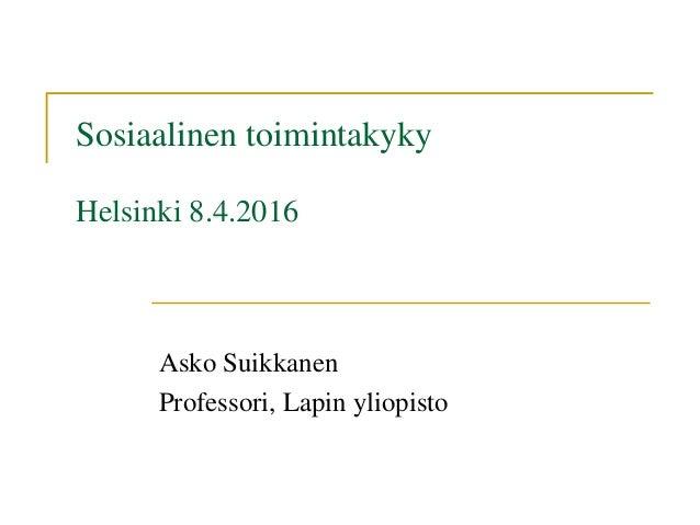 Sosiaalinen toimintakyky Helsinki 8.4.2016 Asko Suikkanen Professori, Lapin yliopisto