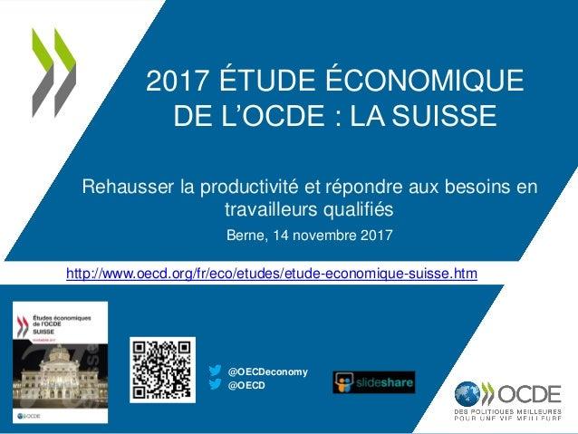http://www.oecd.org/fr/eco/etudes/etude-economique-suisse.htm 2017 ÉTUDE ÉCONOMIQUE DE L'OCDE : LA SUISSE Rehausser la pro...