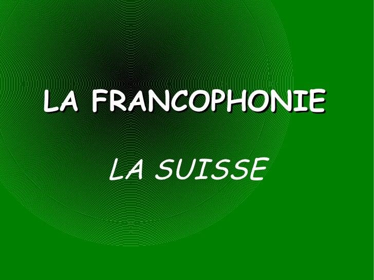 LA FRANCOPHONIE LA SUISSE