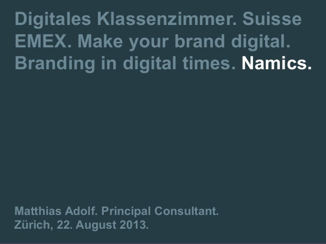 Digitales Klassenzimmer. Suisse EMEX. Make your brand digital. Branding in digital times. Namics. Matthias Adolf. Principa...