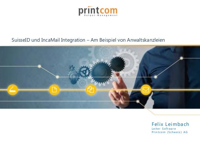 SuisseID und IncaMail Integration – Am Beispiel von Anwaltskanzleien Felix Leimbach Leiter Softwar e Printco m (Schweiz ) ...