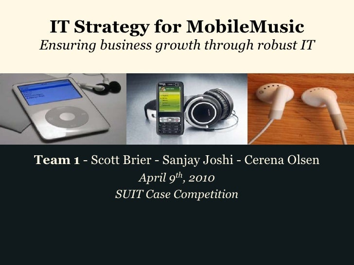 IT Strategy for MobileMusic Ensuring business growth through robust IT     Team 1 - Scott Brier - Sanjay Joshi - Cerena Ol...