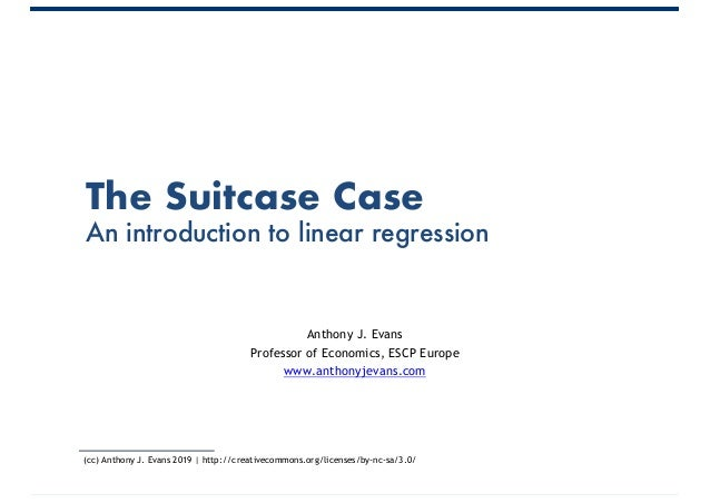 The Suitcase Case An introduction to linear regression Anthony J. Evans Professor of Economics, ESCP Europe www.anthonyjev...