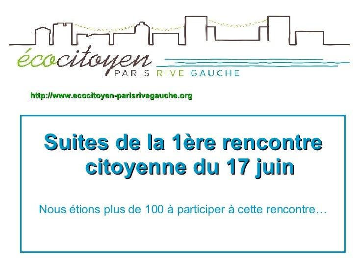 <ul><li>Suites de la 1ère rencontre citoyenne du 17 juin </li></ul><ul><li>Nous étions plus de 100 à participer à cette re...