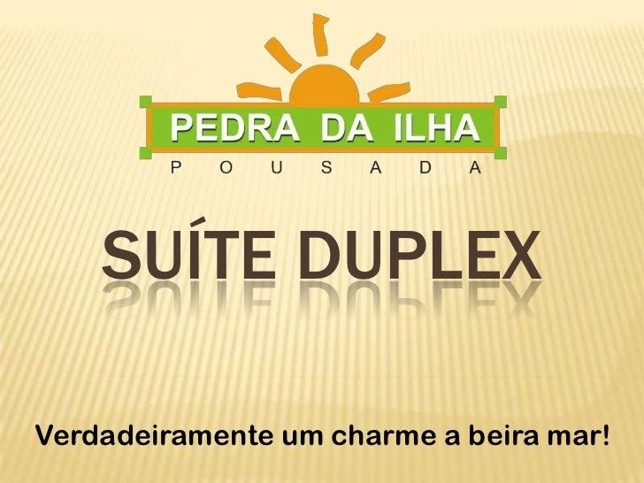 SUÍTE DUPLEX<br />Verdadeiramente um charme a beira mar!<br />