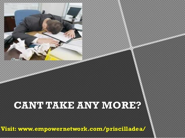 CANT TAKE ANY MORE?Visit: www.empowernetwork.com/priscilladea/