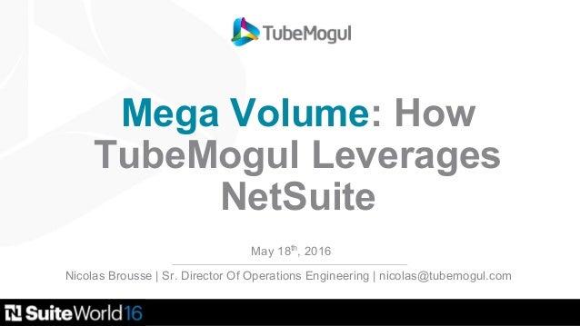 Mega Volume: How TubeMogul Leverages NetSuite May 18th , 2016 Nicolas Brousse | Sr. Director Of Operations Engineering | n...