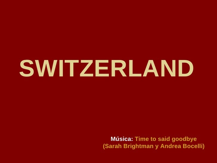 SWITZERLAND   Música:   Time to said goodbye (Sarah Brightman y Andrea Bocelli)
