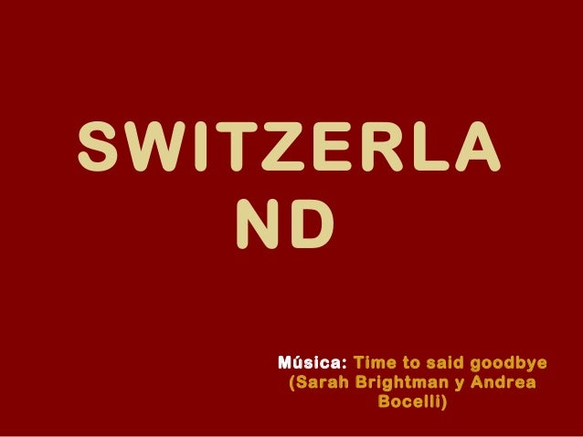 SWITZERLA ND Música: Time to said goodbye (Sarah Brightman y Andrea Bocelli)