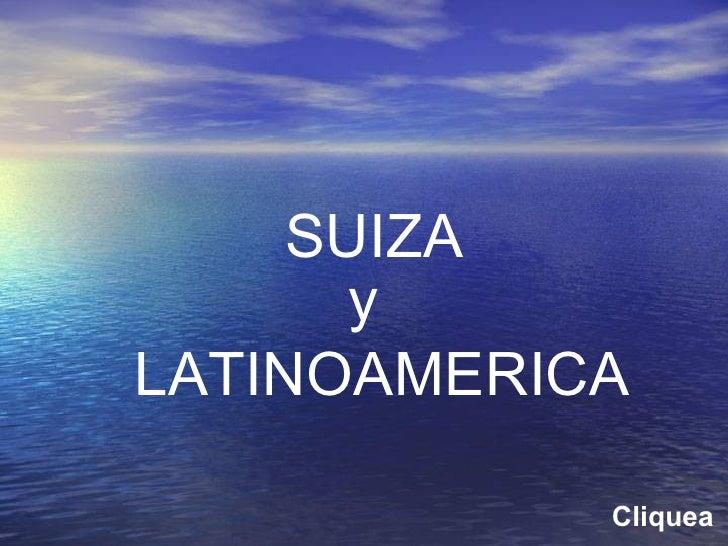 SUIZA y  LATINOAMERICA Cliquea