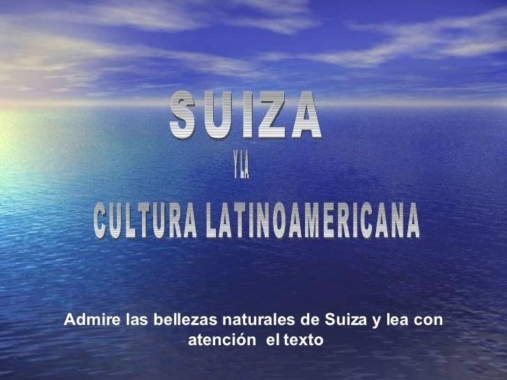 SUIZA Admire las bellezas naturales de Suiza y lea con  atención  el texto CULTURA LATINOAMERICANA Y LA