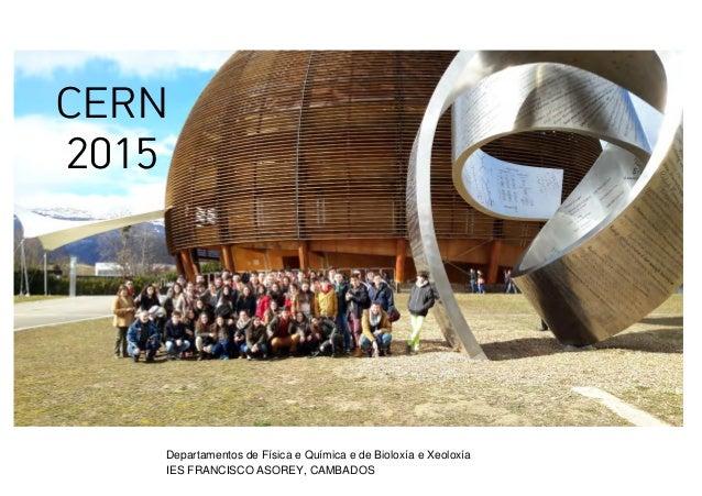 CERN 2015 Departamentos de Física e Química e de Bioloxía e Xeoloxía IES FRANCISCO ASOREY, CAMBADOS