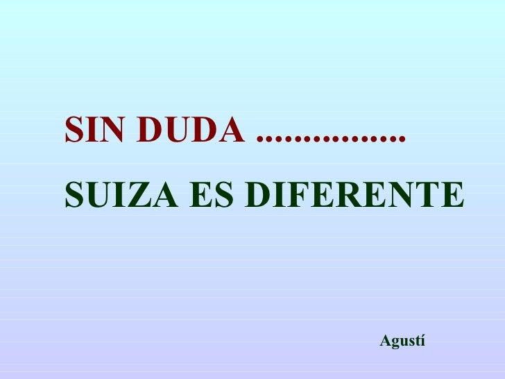 Agustí SIN DUDA ................ SUIZA ES DIFERENTE