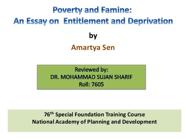 poverty and famines an essay on entitlement and deprivation review This book focuses on the causes of starvation in general and famines in particular the traditional analysis of famines is shown to be fundamentally defective, and the author develops an alternative analysis.