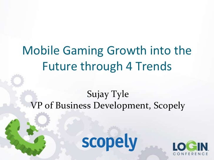 Mobile Gaming Growth into the  Future through 4 Trends              Sujay Tyle VP of Business Development, Scopely