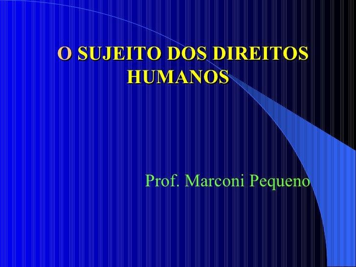 O  SUJEITO DOS DIREITOS HUMANOS Prof. Marconi Pequeno