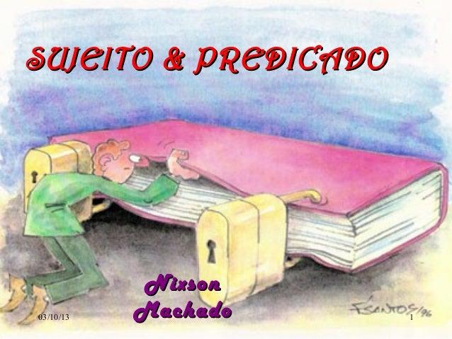 03/10/13 NixsonNixson MachadoMachado 1 SUJEITO & PREDICADOSUJEITO & PREDICADO